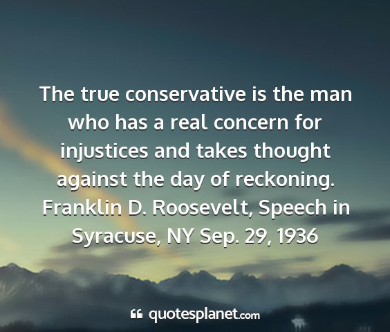 Franklin d. roosevelt, speech in syracuse, ny sep. 29, 1936 - the true conservative is the man who has a real...