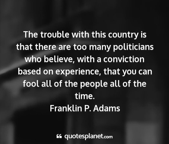 Franklin p. adams - the trouble with this country is that there are...