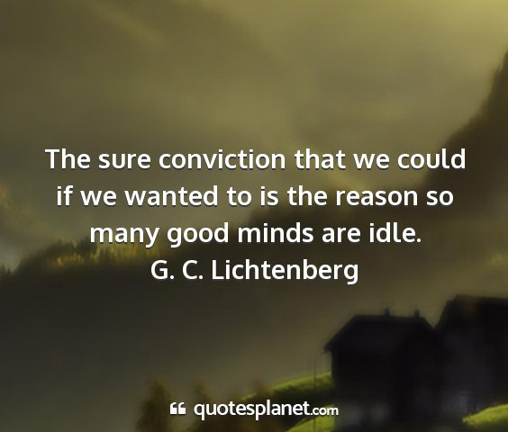 G. c. lichtenberg - the sure conviction that we could if we wanted to...