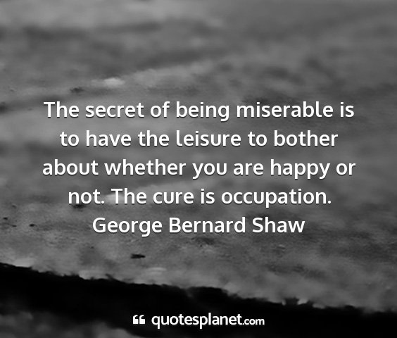 George bernard shaw - the secret of being miserable is to have the...