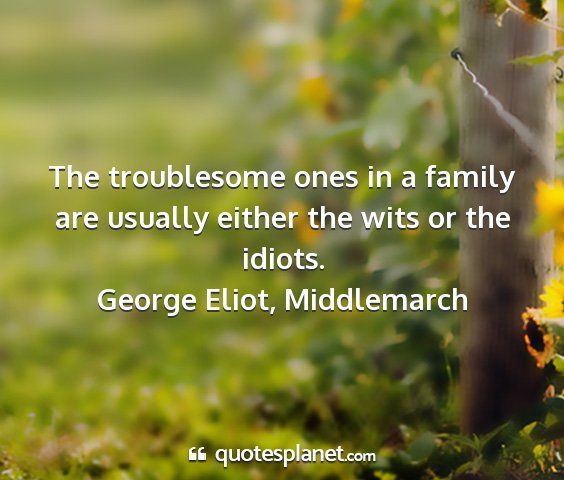George eliot, middlemarch - the troublesome ones in a family are usually...