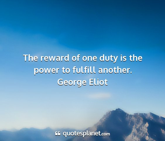 George eliot - the reward of one duty is the power to fulfill...