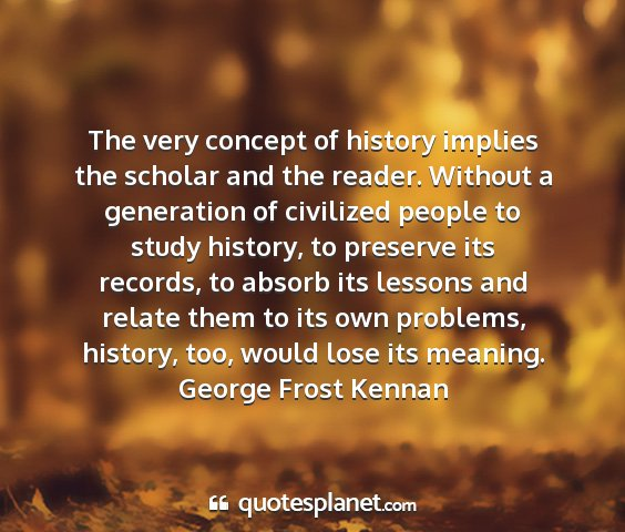 George frost kennan - the very concept of history implies the scholar...