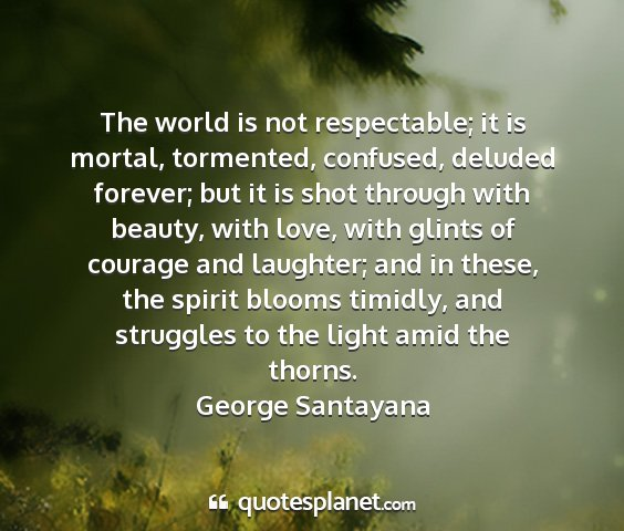 George santayana - the world is not respectable; it is mortal,...