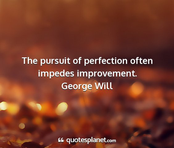 George will - the pursuit of perfection often impedes...