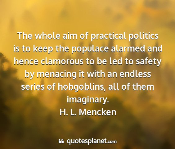 H. l. mencken - the whole aim of practical politics is to keep...
