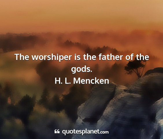 H. l. mencken - the worshiper is the father of the gods....