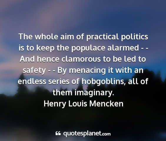 Henry louis mencken - the whole aim of practical politics is to keep...