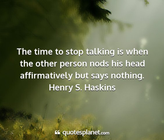 Henry s. haskins - the time to stop talking is when the other person...