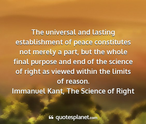 Immanuel kant, the science of right - the universal and lasting establishment of peace...