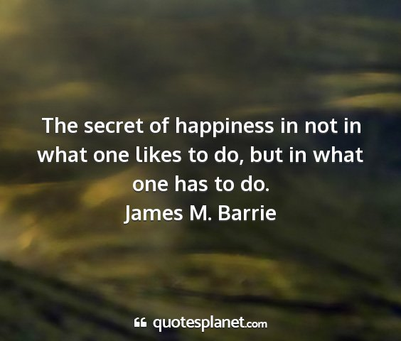 James m. barrie - the secret of happiness in not in what one likes...