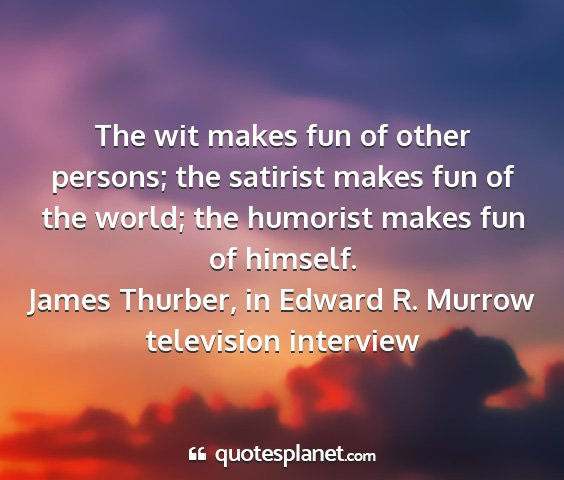 James thurber, in edward r. murrow television interview - the wit makes fun of other persons; the satirist...