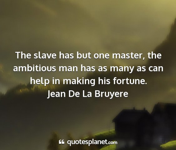 The slave has but one master, the ambitious man...