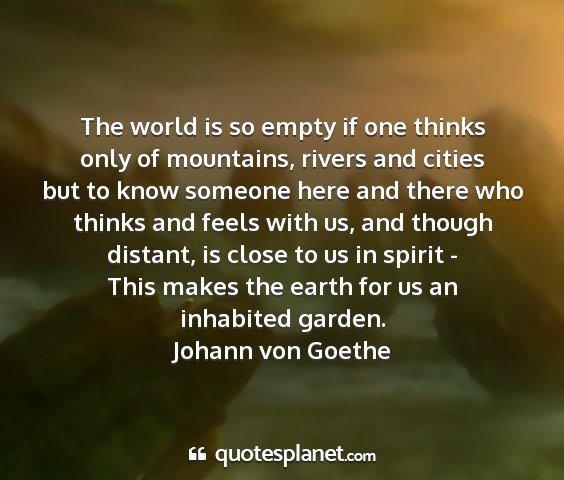 Johann von goethe - the world is so empty if one thinks only of...