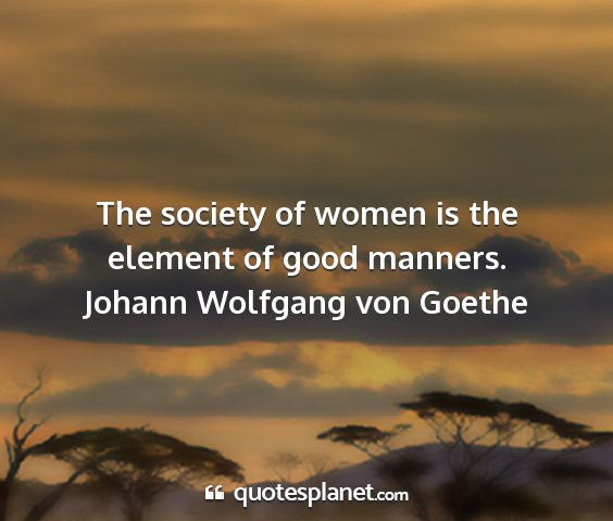 Johann wolfgang von goethe - the society of women is the element of good...