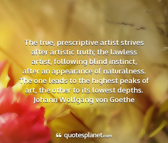 Johann wolfgang von goethe - the true, prescriptive artist strives after...