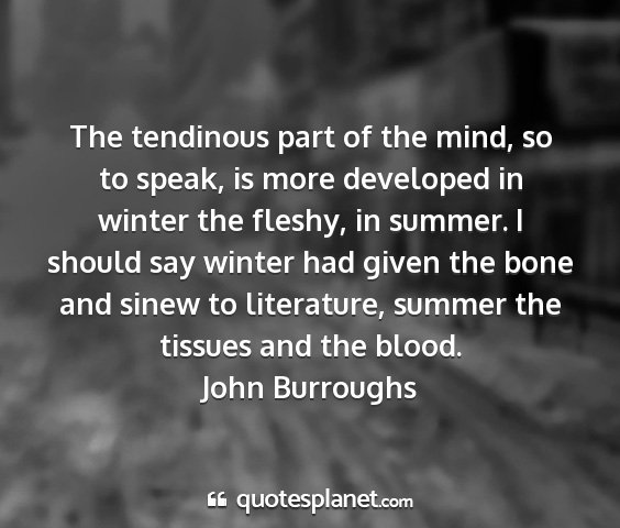 John burroughs - the tendinous part of the mind, so to speak, is...