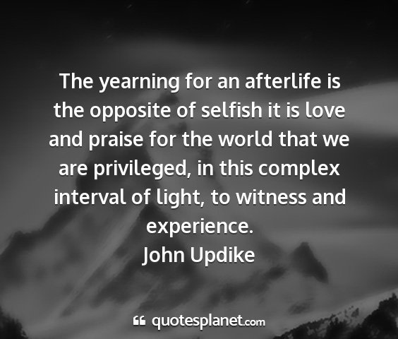John updike - the yearning for an afterlife is the opposite of...