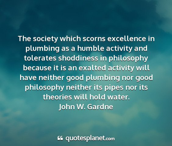 John w. gardne - the society which scorns excellence in plumbing...