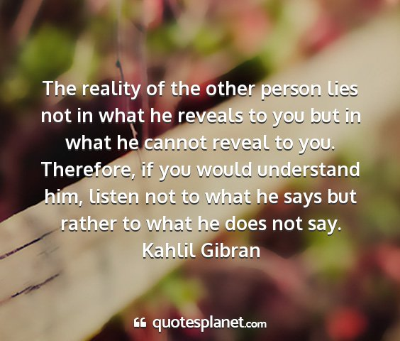 Kahlil gibran - the reality of the other person lies not in what...
