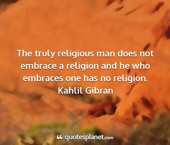 Kahlil gibran - the truly religious man does not embrace a...