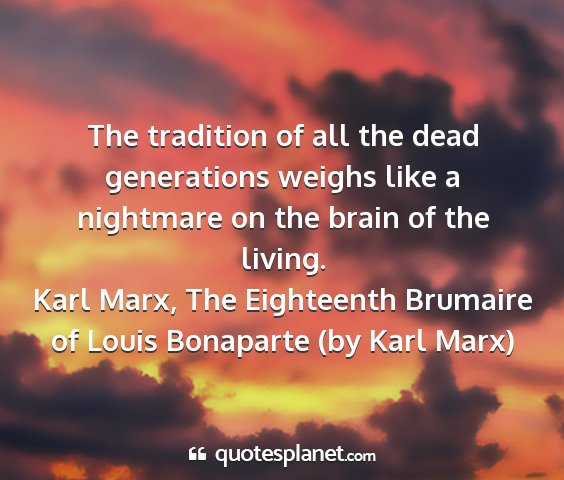 Karl marx, the eighteenth brumaire of louis bonaparte (by karl marx) - the tradition of all the dead generations weighs...