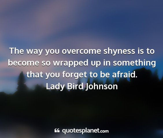 Lady bird johnson - the way you overcome shyness is to become so...