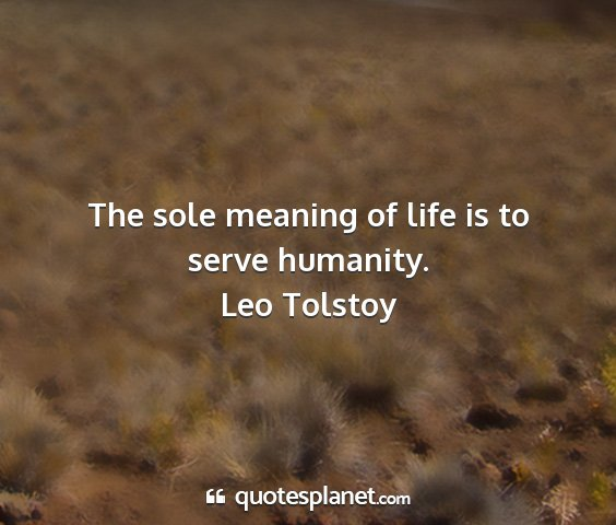 Leo tolstoy - the sole meaning of life is to serve humanity....