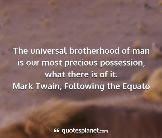 Mark twain, following the equato - the universal brotherhood of man is our most...