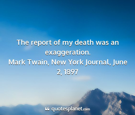 Mark twain, new york journal, june 2, 1897 - the report of my death was an exaggeration....