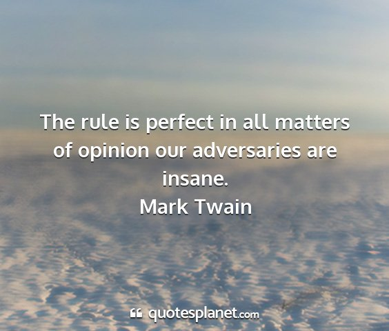 Mark twain - the rule is perfect in all matters of opinion our...