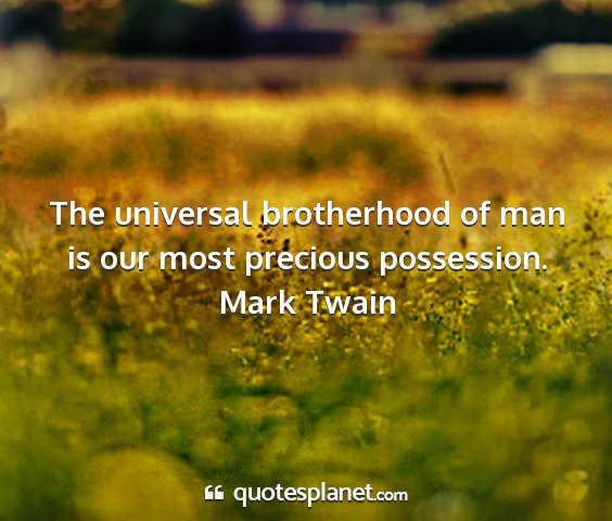 Mark twain - the universal brotherhood of man is our most...