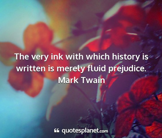 Mark twain - the very ink with which history is written is...