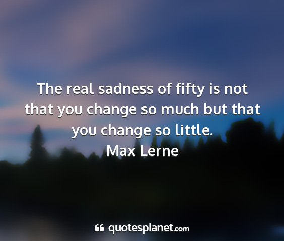 Max lerne - the real sadness of fifty is not that you change...