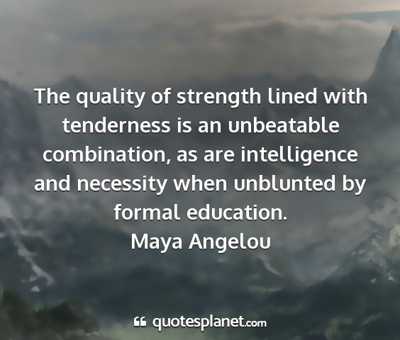 Maya angelou - the quality of strength lined with tenderness is...