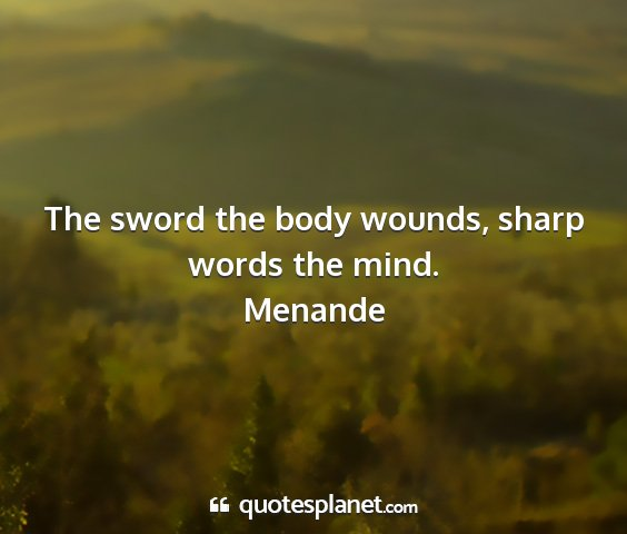 Menande - the sword the body wounds, sharp words the mind....