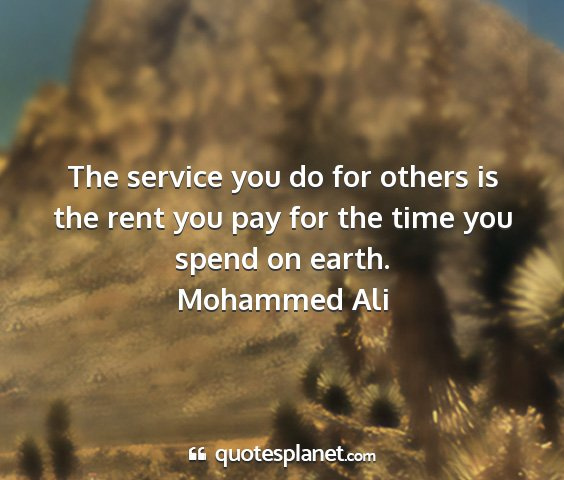 Mohammed ali - the service you do for others is the rent you pay...