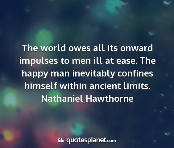Nathaniel hawthorne - the world owes all its onward impulses to men ill...