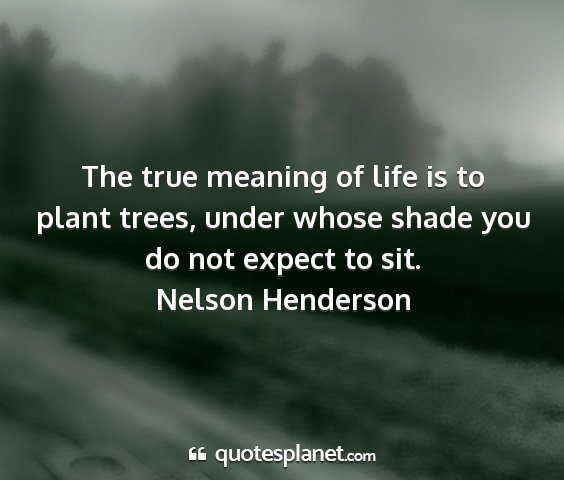 Nelson henderson - the true meaning of life is to plant trees, under...