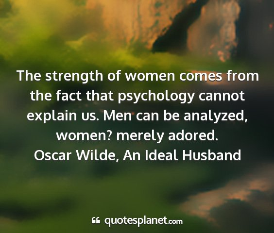 Oscar wilde, an ideal husband - the strength of women comes from the fact that...