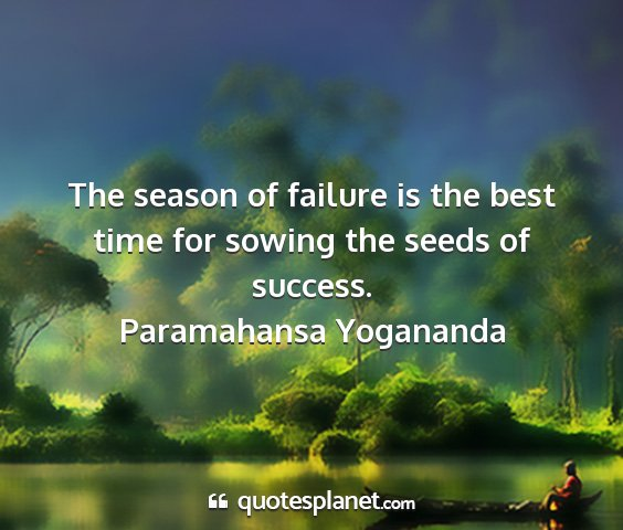 Paramahansa yogananda - the season of failure is the best time for sowing...