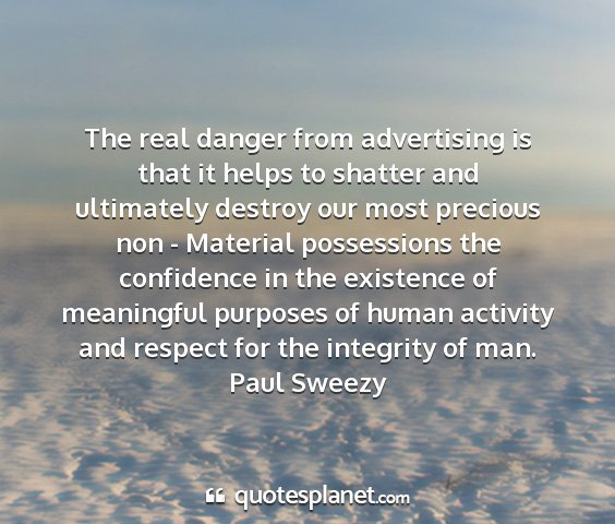 Paul sweezy - the real danger from advertising is that it helps...