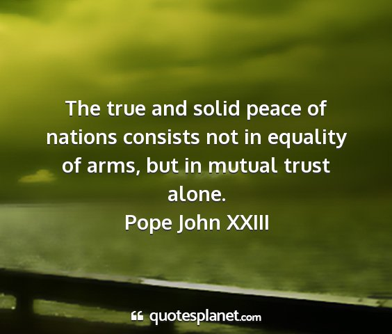Pope john xxiii - the true and solid peace of nations consists not...