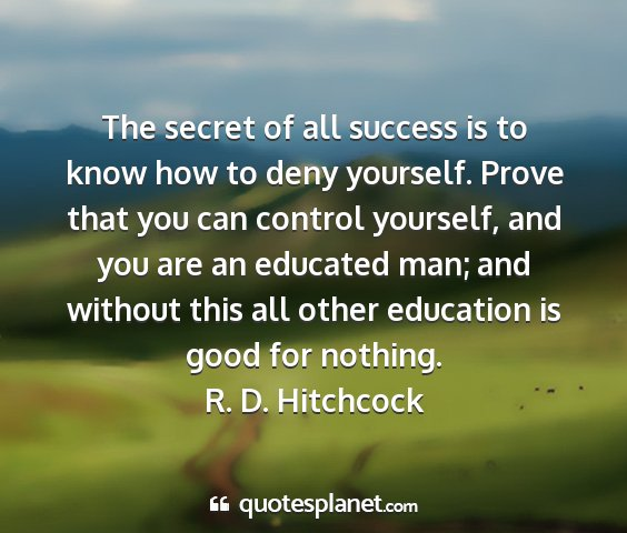 R. d. hitchcock - the secret of all success is to know how to deny...