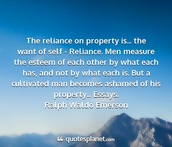 Ralph waldo emerson - the reliance on property is... the want of self -...