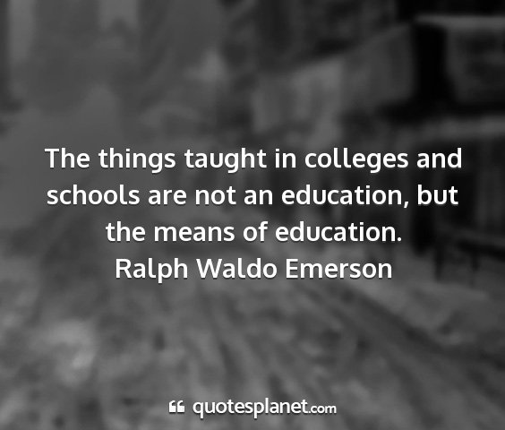 Ralph waldo emerson - the things taught in colleges and schools are not...