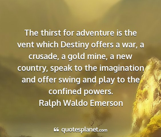 Ralph waldo emerson - the thirst for adventure is the vent which...