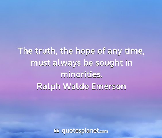 Ralph waldo emerson - the truth, the hope of any time, must always be...