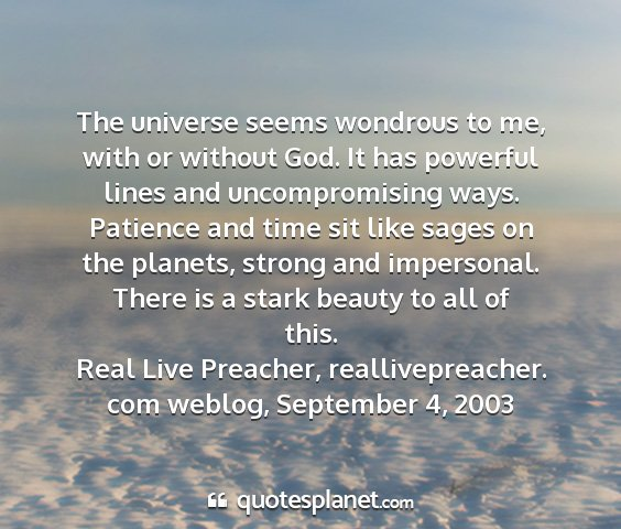 Real live preacher, reallivepreacher. com weblog, september 4, 2003 - the universe seems wondrous to me, with or...