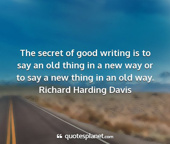 Richard harding davis - the secret of good writing is to say an old thing...